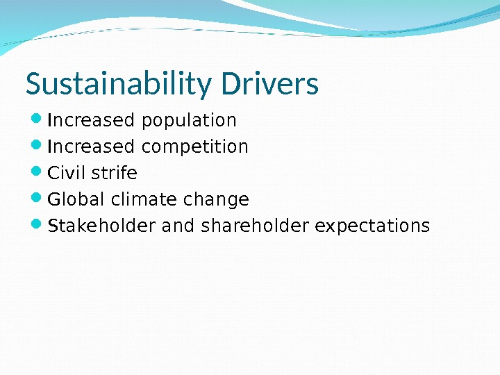 Sustainability Drivers Increased population Increased competition Civil strife Global climate change Stakeholder and shareholder expectations