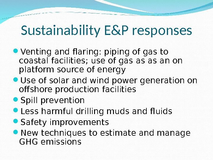Sustainability E&P responses Venting and flaring: piping of gas to coastal facilities; use of gas as