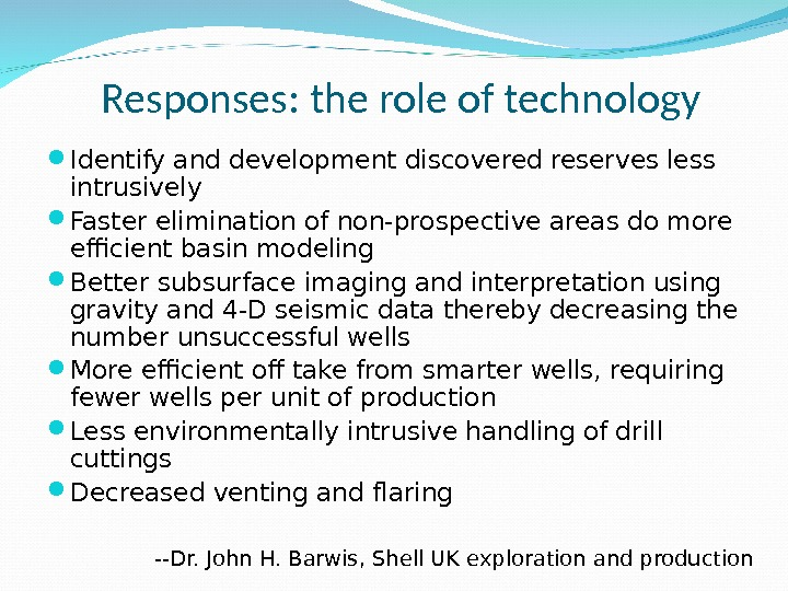 Responses: the role of technology Identify and development discovered reserves less intrusively Faster elimination of non-prospective