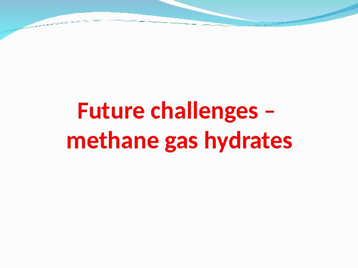 Future challenges – methane gas hydrates