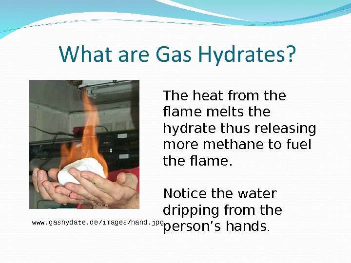The heat from the flame melts the hydrate thus releasing more methane to fuel the flame.