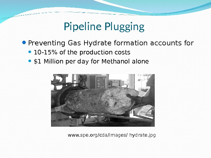 Pipeline Plugging Preventing Gas Hydrate formation accounts for 10 -15 of the production costs $1 Million