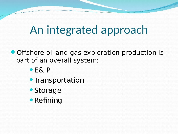 An integrated approach Ofshore oil and gas exploration production is part of an overall system: