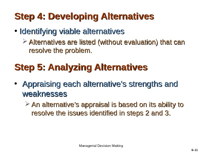 6– 11 Step 4: Developing Alternatives • Identifying viable alternatives Alternatives are listed (without evaluation) that
