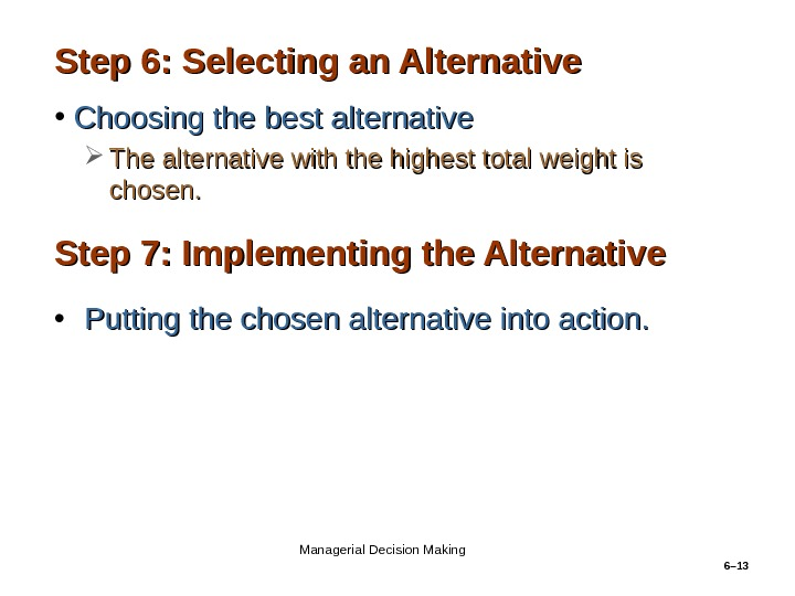 6– 13 Step 6: Selecting an Alternative • Choosing the best alternative The alternative with the