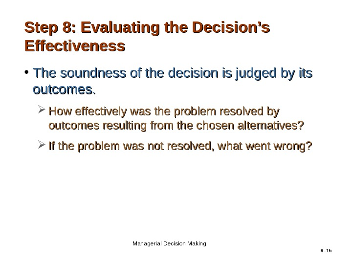 6– 15 Step 8: Evaluating the Decision's Effectiveness • The soundness of the decision is judged