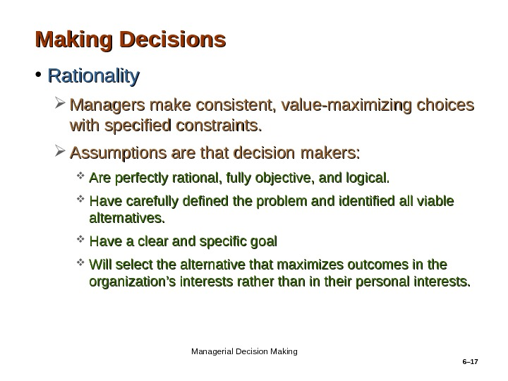 6– 17 Making Decisions • Rationality Managers make consistent, value-maximizing choices with specified constraints.  Assumptions