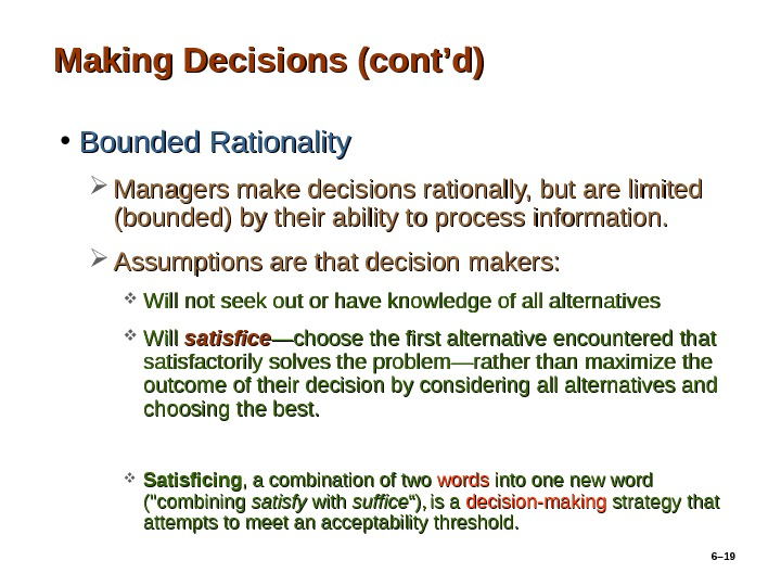 6– 19 Making Decisions (cont'd) • Bounded Rationality Managers make decisions rationally, but are limited (bounded)