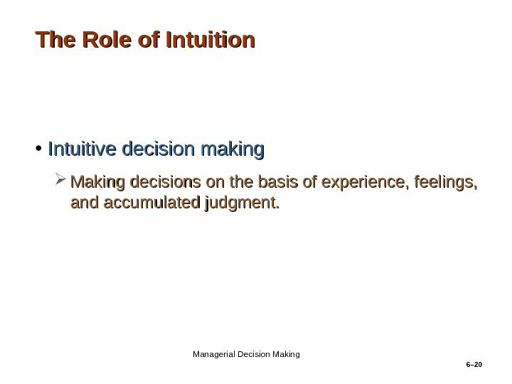 6– 20 The Role of Intuition • Intuitive decision making Making decisions on the basis of