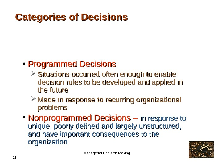 22 Categories of Decisions • Programmed Decisions Situations occurred often enough to enable decision rules to