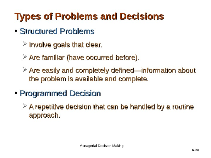 6– 23 Types of Problems and Decisions • Structured Problems Involve goals that clear.  Are