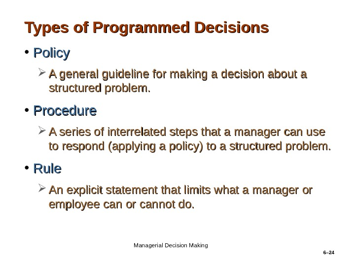 6– 24 Types of Programmed Decisions • Policy A general guideline for making a decision about