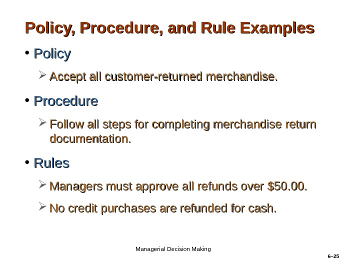 6– 25 Policy, Procedure, and Rule Examples • Policy Accept all customer-returned merchandise.  • Procedure