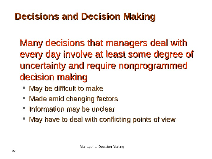 27 Decisions and Decision Making • Many decisions that managers deal with every day involve at