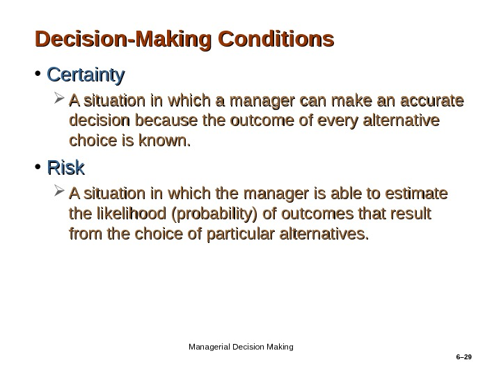 6– 29 Decision-Making Conditions • Certainty A situation in which a manager can make an accurate