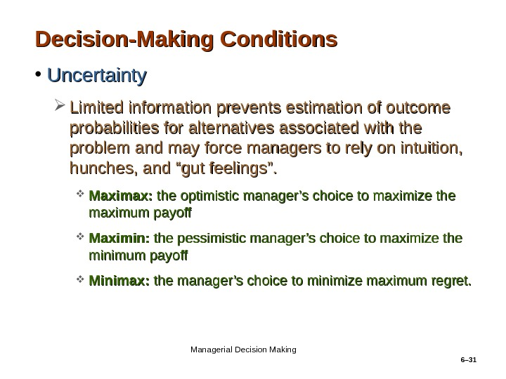 6– 31 Decision-Making Conditions • Uncertainty Limited information prevents estimation of outcome probabilities for alternatives associated