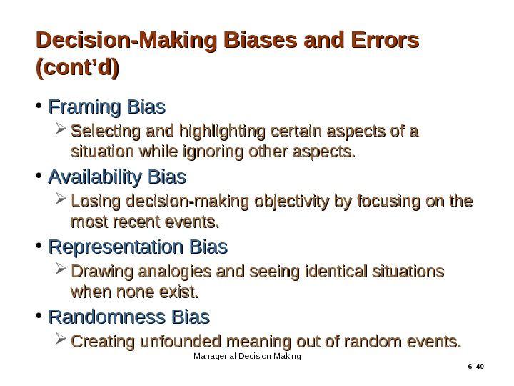 6– 40 Decision-Making Biases and Errors (cont'd) • Framing Bias Selecting and highlighting certain aspects of