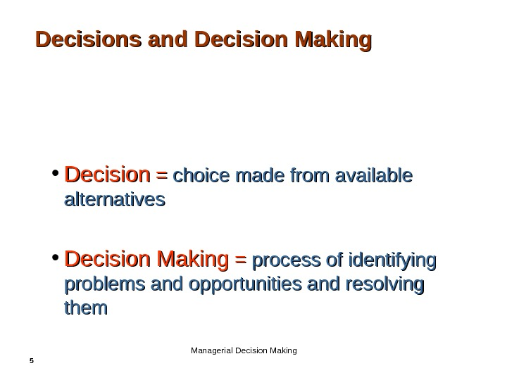 5 Decisions and Decision Making • Decision = = choice made from available alternatives • Decision