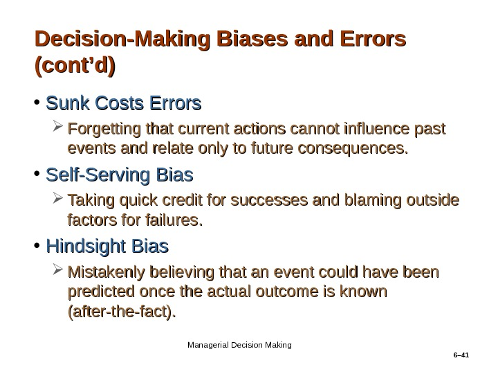 6– 41 Decision-Making Biases and Errors (cont'd) • Sunk Costs Errors Forgetting that current actions cannot