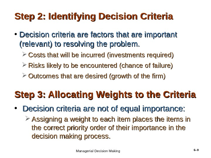 6– 9 Step 2: Identifying Decision Criteria • Decision criteria are factors that are important (relevant)