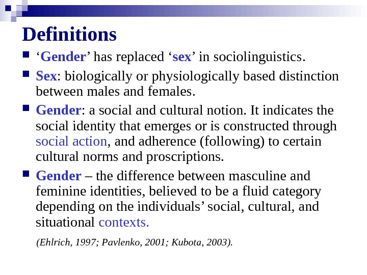 Definitions ' Gender ' has replaced ' sex ' in sociolinguistics.  Sex : biologically or