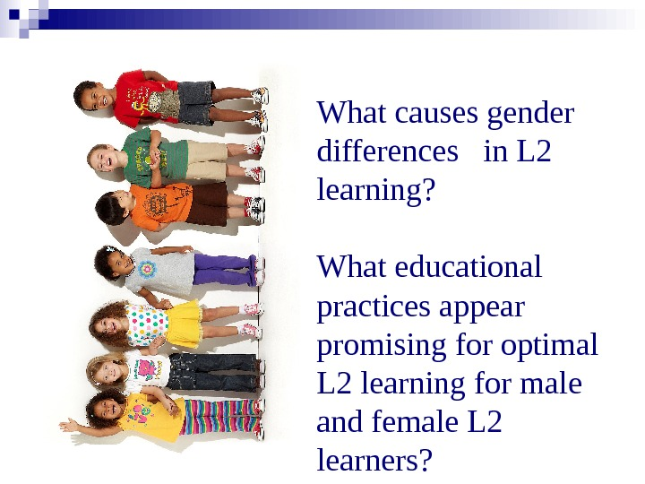 What causes gender differences  in L 2 learning?  What educational practices appear promising for