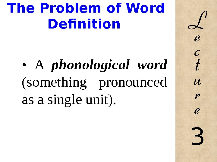 The Problem of Word Definition •  A phonological word (something pronounced as a single