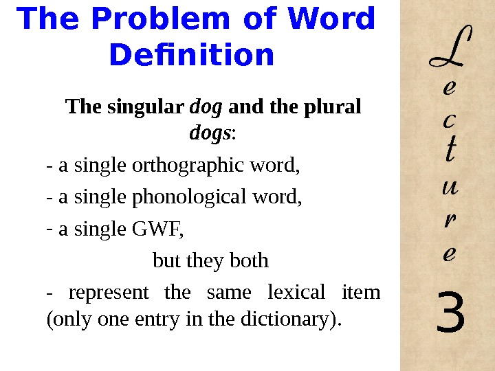 The Problem of Word Definition The singular dog and the plural dogs : - a