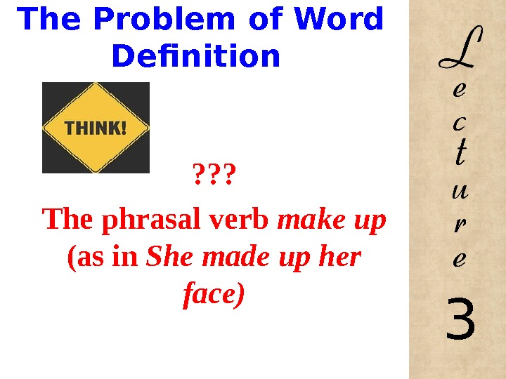 The Problem of Word Definition ? ? ? The phrasal verb make up (as in