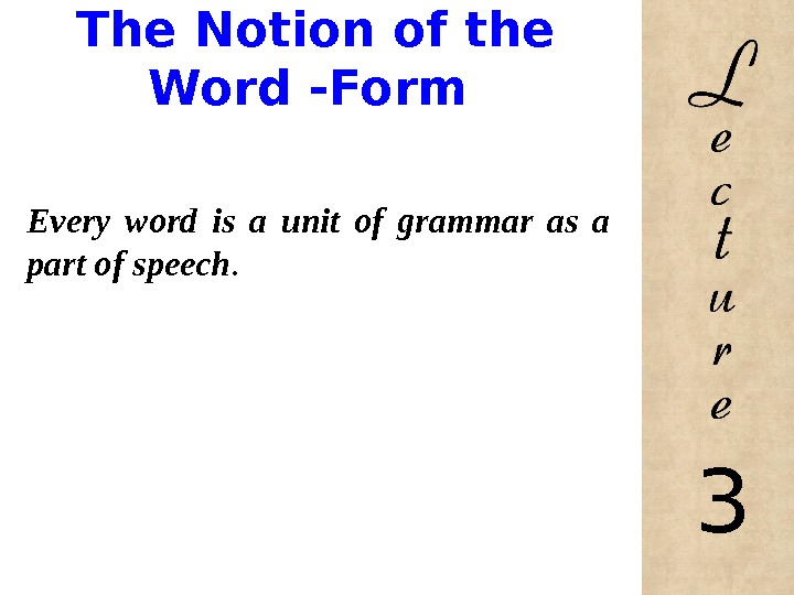 The Notion of the Word -Form Every word is a unit of grammar as a