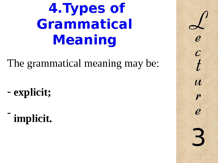4. Types of Grammatical Meaning The grammatical meaning may be: -  explicit; -