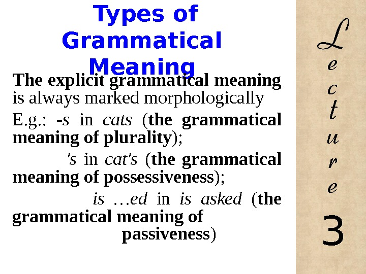 Types of Grammatical Meaning The explicit grammatical meaning is always marked morphologically E. g. :