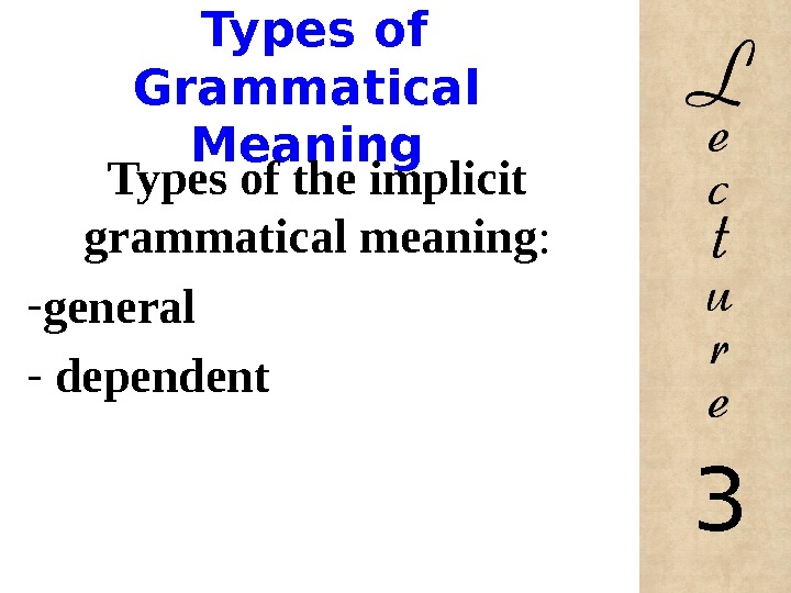 Types of Grammatical Meaning Types of the implicit grammatical meaning : - general -