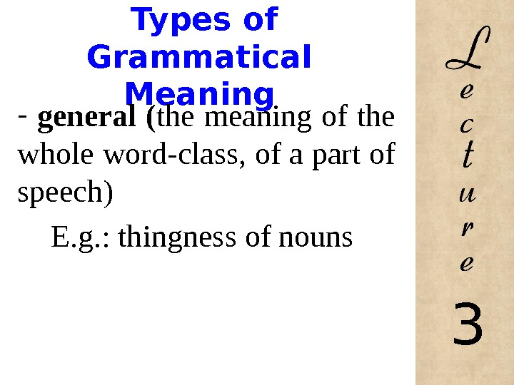 Types of Grammatical Meaning -  general ( the meaning of the whole word-class, of