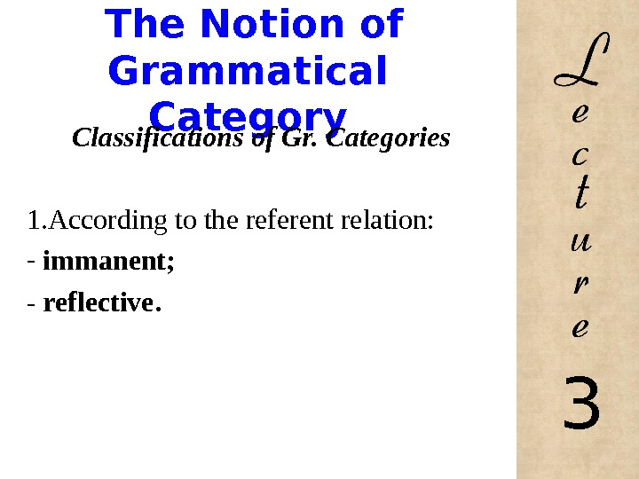 The Notion of Grammatical Category Classifications of Gr. Categories 1. According to the referent relation: