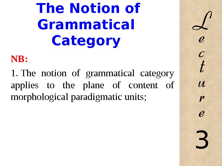 The Notion of Grammatical Category NB: 1. The notion of grammatical category applies to the