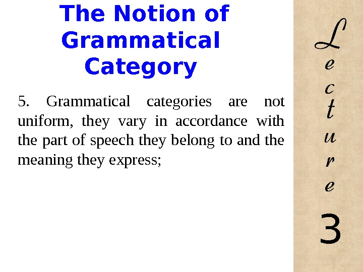 The Notion of Grammatical Category 5.  Grammatical categories are not uniform,  they vary