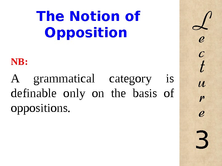 The Notion of Opposition NB: A grammatical category is definable only on the basis of