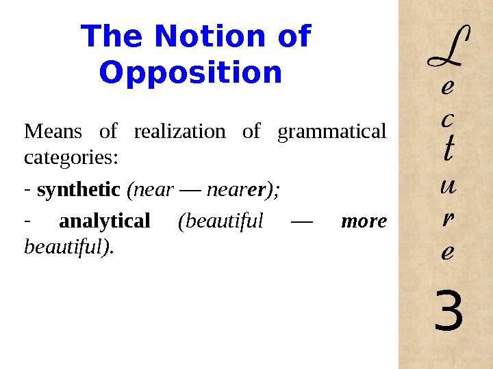 The Notion of Opposition Means of realization of grammatical categories: -  synthetic  (near