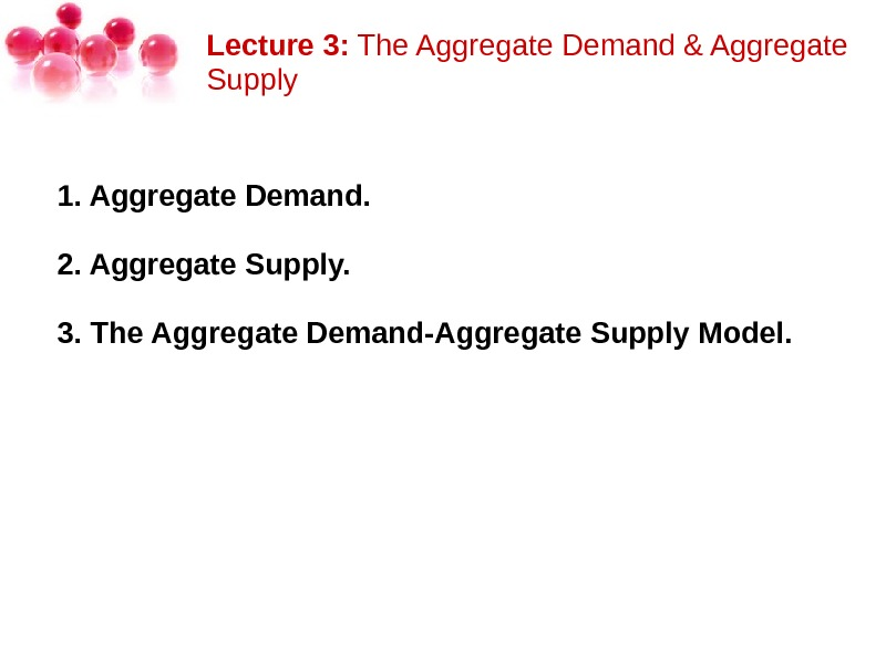 Lecture 3: The. Aggregate. Demand&Aggregate Supply 1. Aggregate Demand.  2. Aggregate Supply.  3. The