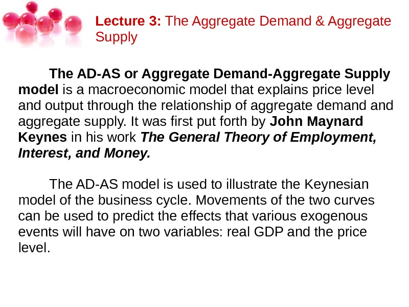 Lecture 3: The. Aggregate. Demand&Aggregate Supply   The AD-AS or Aggregate Demand-Aggregate Supply model isamacroeconomicmodelthatexplainspricelevel