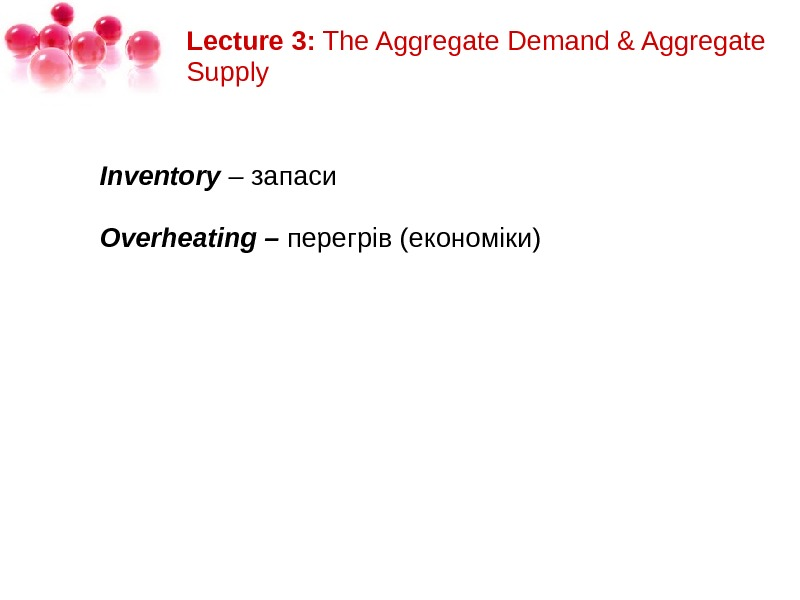Lecture 3: The. Aggregate. Demand&Aggregate Supply Inventory – запаси Overheating– перегрів(економіки)