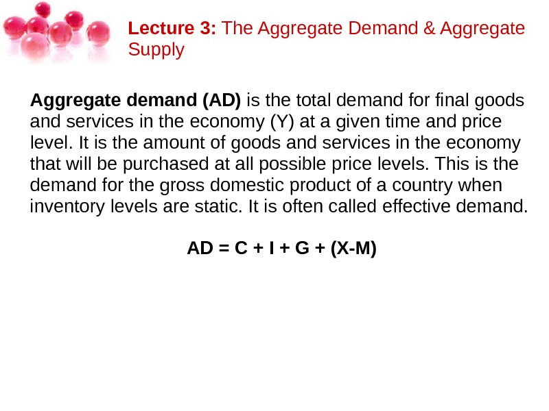Lecture 3: The. Aggregate. Demand&Aggregate Supply Aggregate demand (AD) isthetotaldemandforfinalgoods andservicesintheeconomy(Y)atagiventimeandprice level. Itistheamountofgoodsandservicesintheeconomy thatwillbepurchasedatallpossiblepricelevels. Thisisthe demandforthegrossdomesticproductofacountrywhen