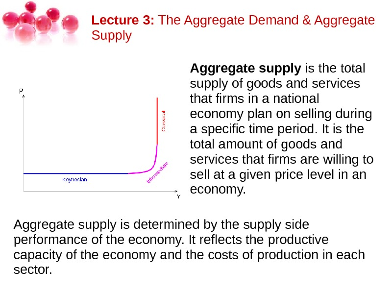 Lecture 3: The. Aggregate. Demand&Aggregate Supply Aggregate supply isthetotal supplyofgoodsandservices thatfirmsinanational economyplanonsellingduring aspecifictimeperiod. Itisthe totalamountofgoodsand servicesthatfirmsarewillingto