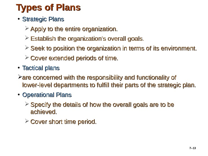 7– 13 Types of Plans • Strategic Plans Apply to the entire organization.  Establish the