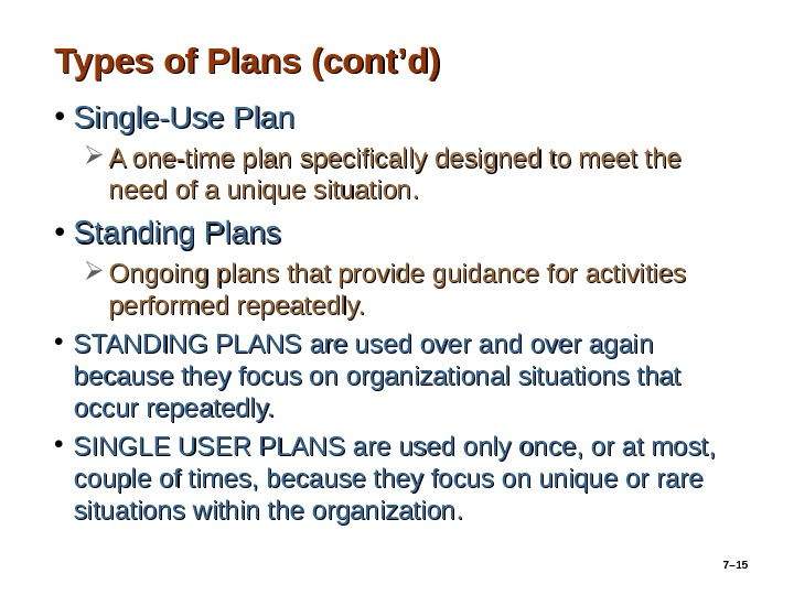 7– 15 Types of Plans (cont'd) • Single-Use Plan A one-time plan specifically designed to meet