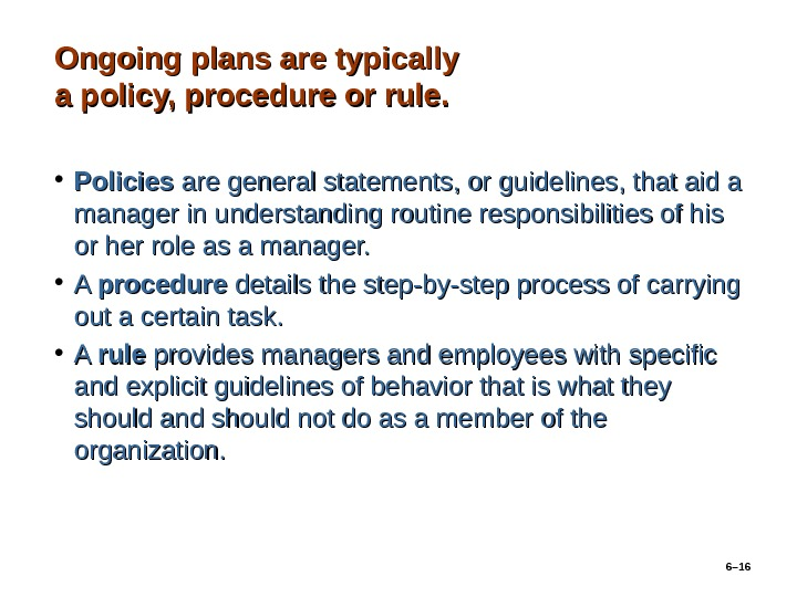 Ongoing plans are typically a policy, procedure or rule.  • Policies are general statements, or