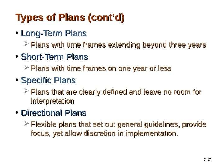 7– 17 Types of Plans (cont'd) • Long-Term Plans with time frames extending beyond three years