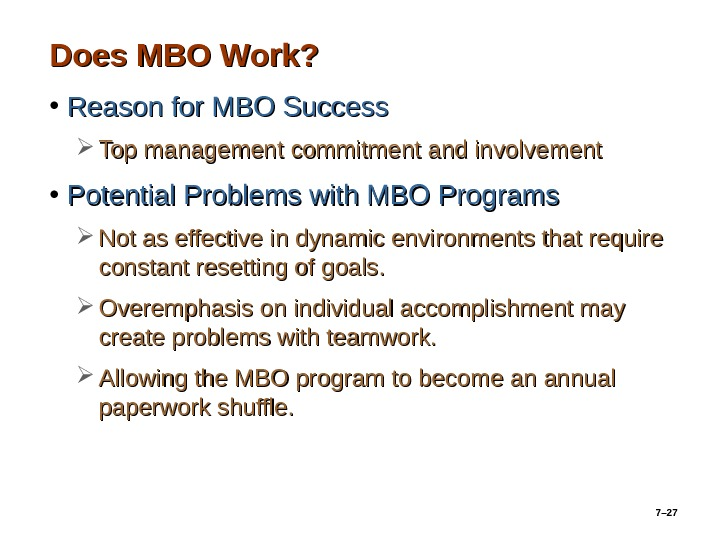 7– 27 Does MBO Work?  • Reason for MBO Success Top management commitment and involvement