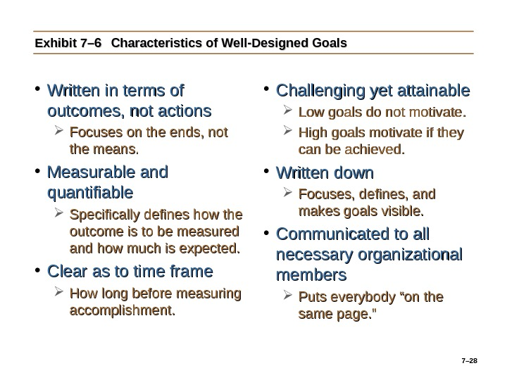 7– 28 Exhibit 7– 6 Characteristics of Well-Designed Goals • Written in terms of outcomes, not